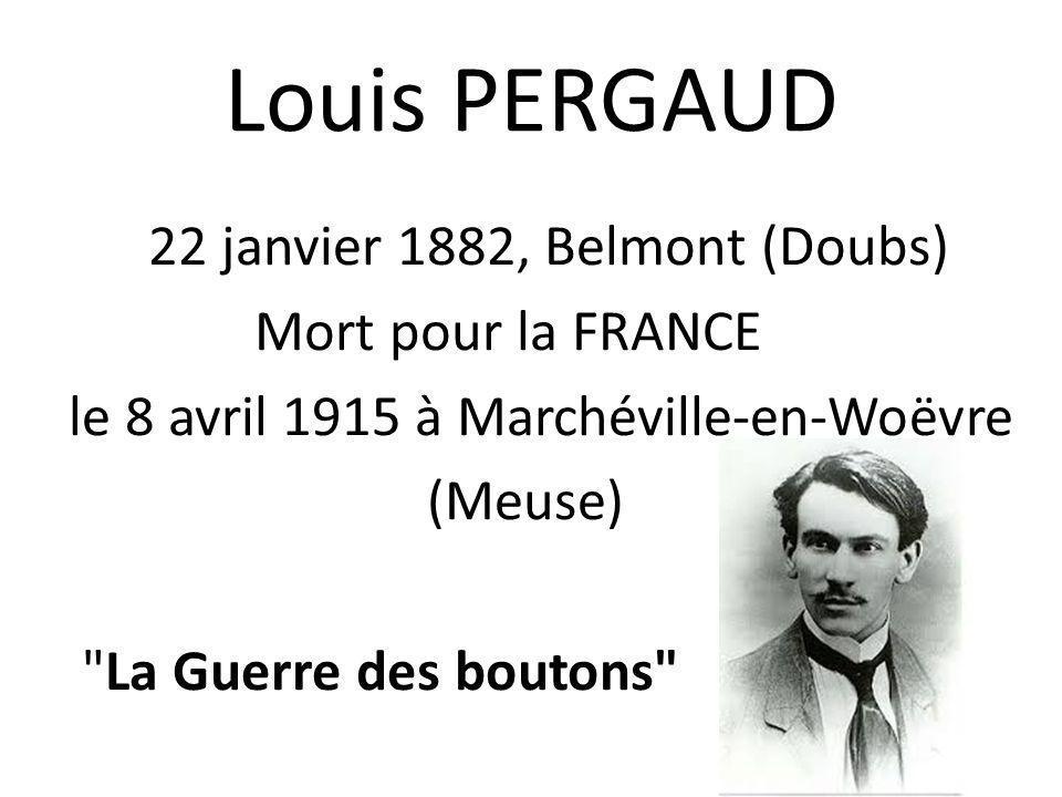 Louis PERGAUD 22 janvier 1882, Belmont (Doubs) Mort pour la FRANCE le 8 avril 1915 à Marchéville-en-Woëvre (Meuse) La Guerre des boutons
