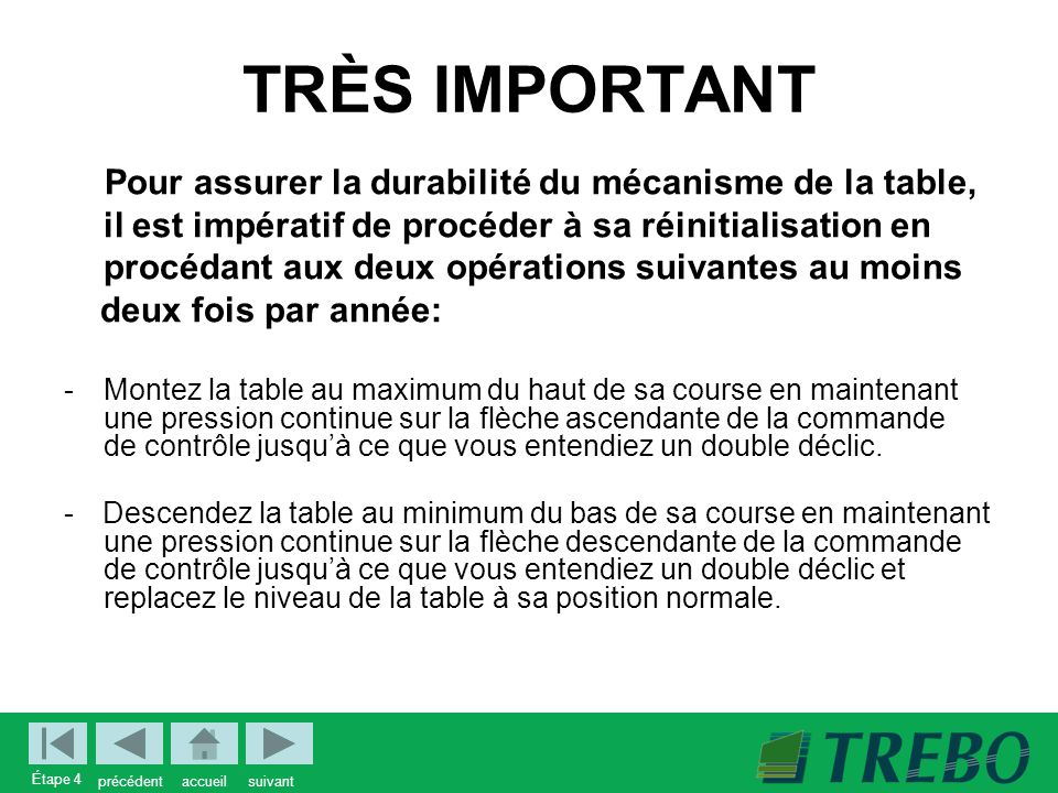 TRÈS IMPORTANT Pour assurer la durabilité du mécanisme de la table, il est impératif de procéder à sa réinitialisation en.