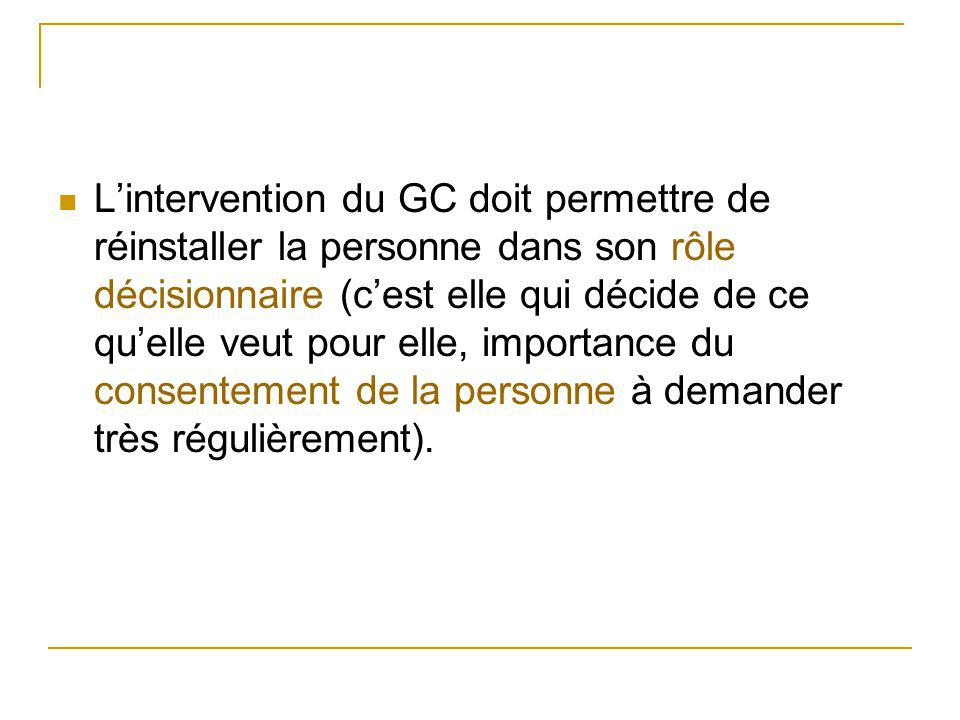 L'intervention du GC doit permettre de réinstaller la personne dans son rôle décisionnaire (c'est elle qui décide de ce qu'elle veut pour elle, importance du consentement de la personne à demander très régulièrement).