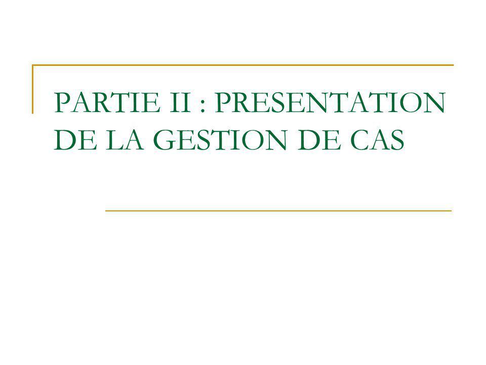 PARTIE II : PRESENTATION DE LA GESTION DE CAS