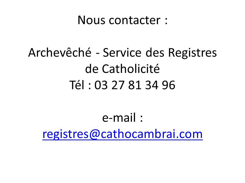 Nous contacter : Archevêché - Service des Registres de Catholicité Tél : 03 27 81 34 96 e-mail : registres@cathocambrai.com