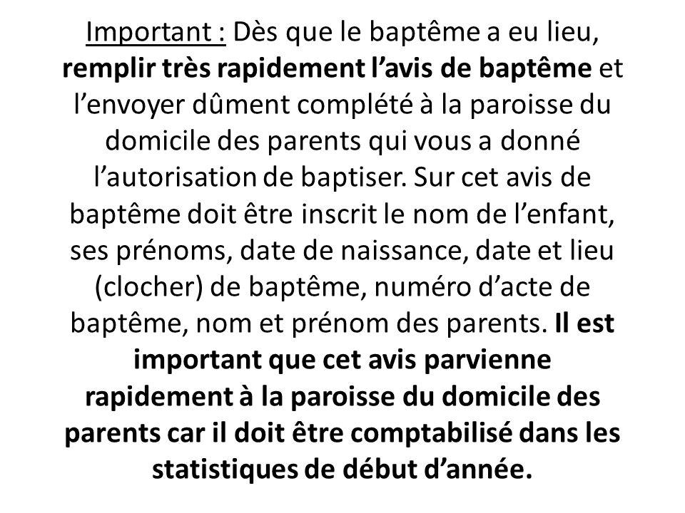Important : Dès que le baptême a eu lieu, remplir très rapidement l'avis de baptême et l'envoyer dûment complété à la paroisse du domicile des parents qui vous a donné l'autorisation de baptiser.