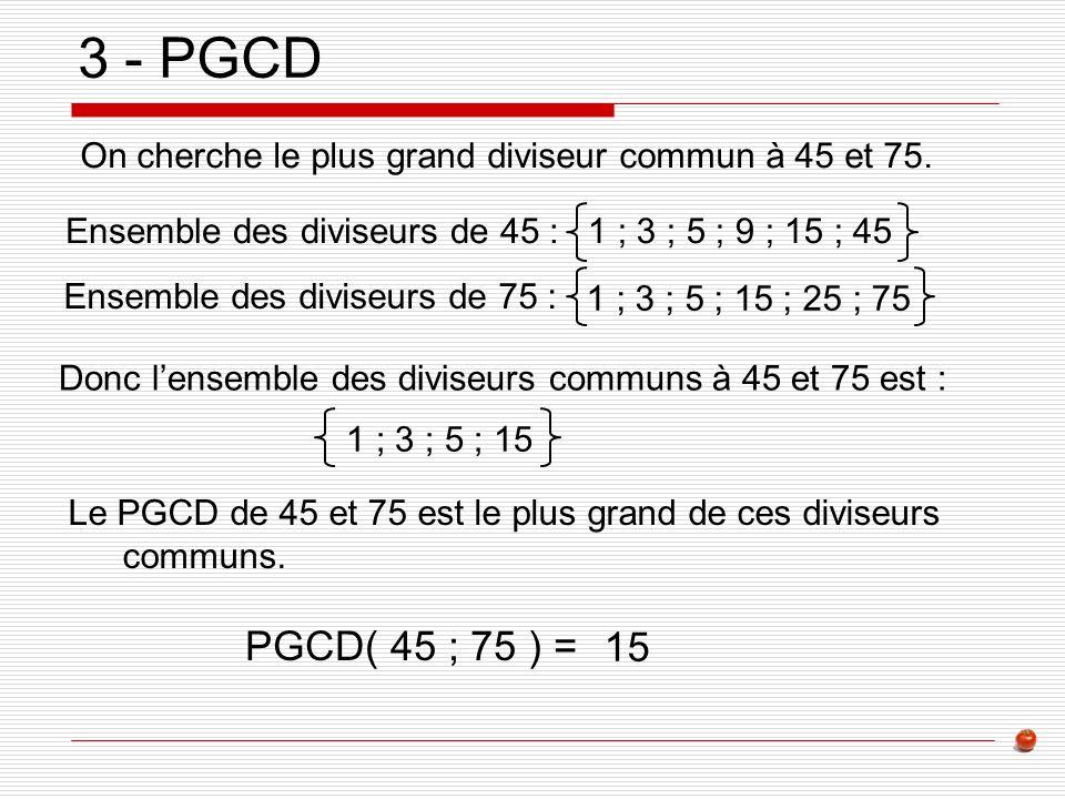 3 - PGCD On cherche le plus grand diviseur commun à 45 et 75. Ensemble des diviseurs de 45 : 1 ; 3 ; 5 ; 9 ; 15 ; 45.