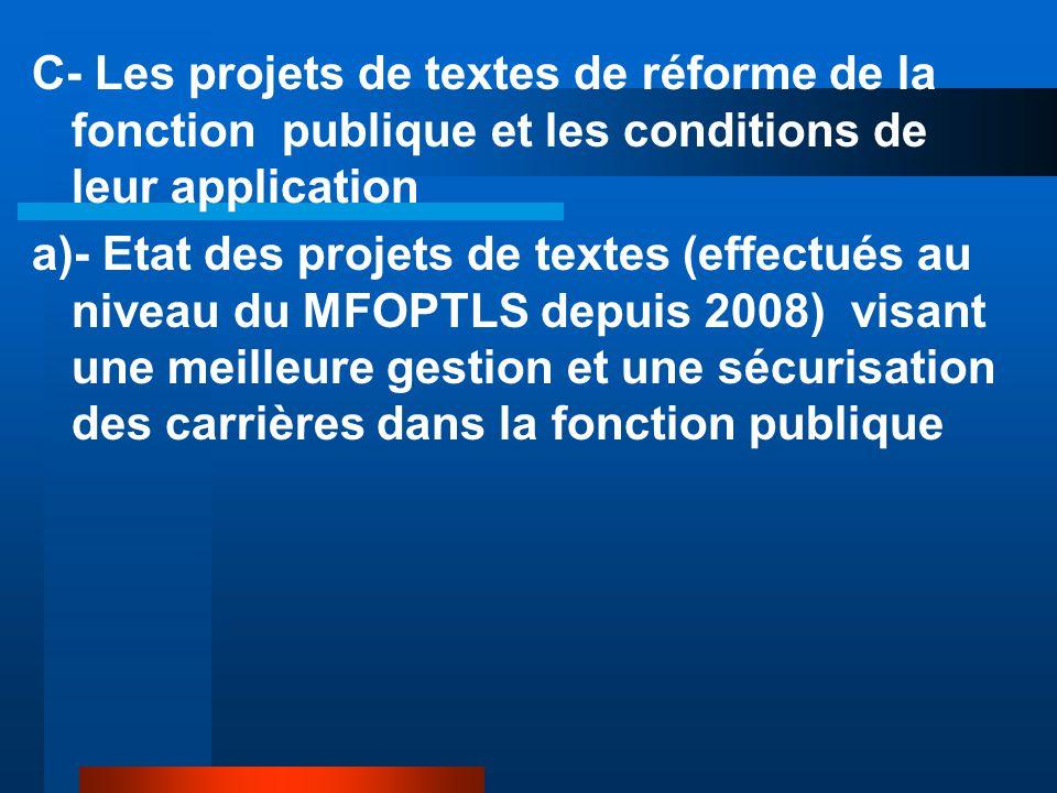 C- Les projets de textes de réforme de la fonction publique et les conditions de leur application a)- Etat des projets de textes (effectués au niveau du MFOPTLS depuis 2008) visant une meilleure gestion et une sécurisation des carrières dans la fonction publique