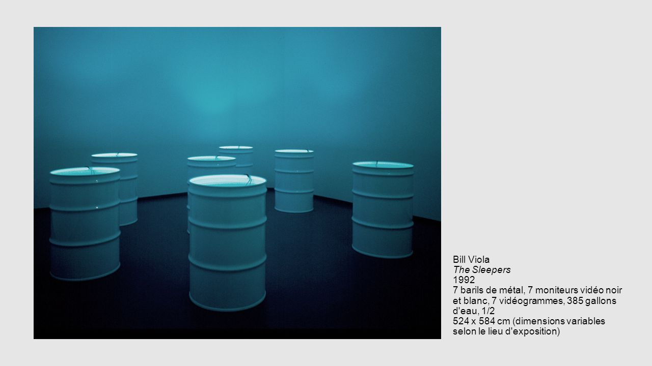 Bill Viola The Sleepers 1992 7 barils de métal, 7 moniteurs vidéo noir et blanc, 7 vidéogrammes, 385 gallons d eau, 1/2 524 x 584 cm (dimensions variables selon le lieu d exposition)