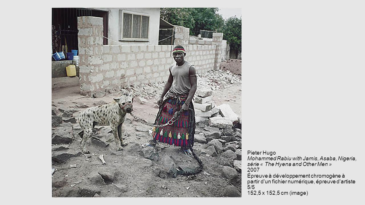 Pieter Hugo Mohammed Rabiu with Jamis, Asaba, Nigeria, série « The Hyena and Other Men » 2007 Épreuve à développement chromogène à partir d un fichier numérique, épreuve d artiste 5/5 152,5 x 152,5 cm (image)