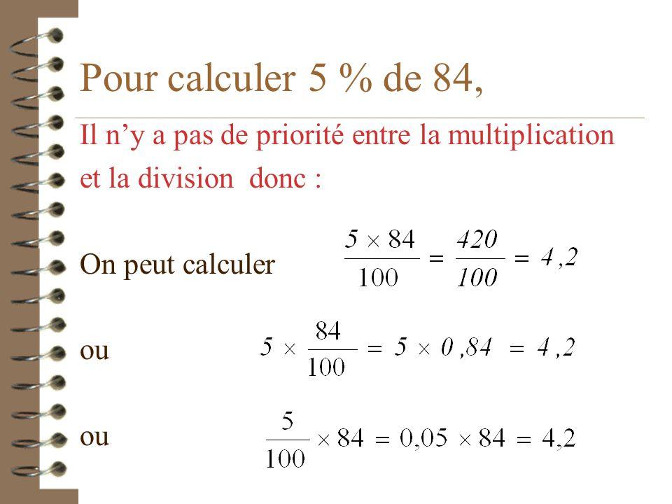 Pour calculer 5 % de 84, Il n'y a pas de priorité entre la multiplication. et la division donc : On peut calculer.