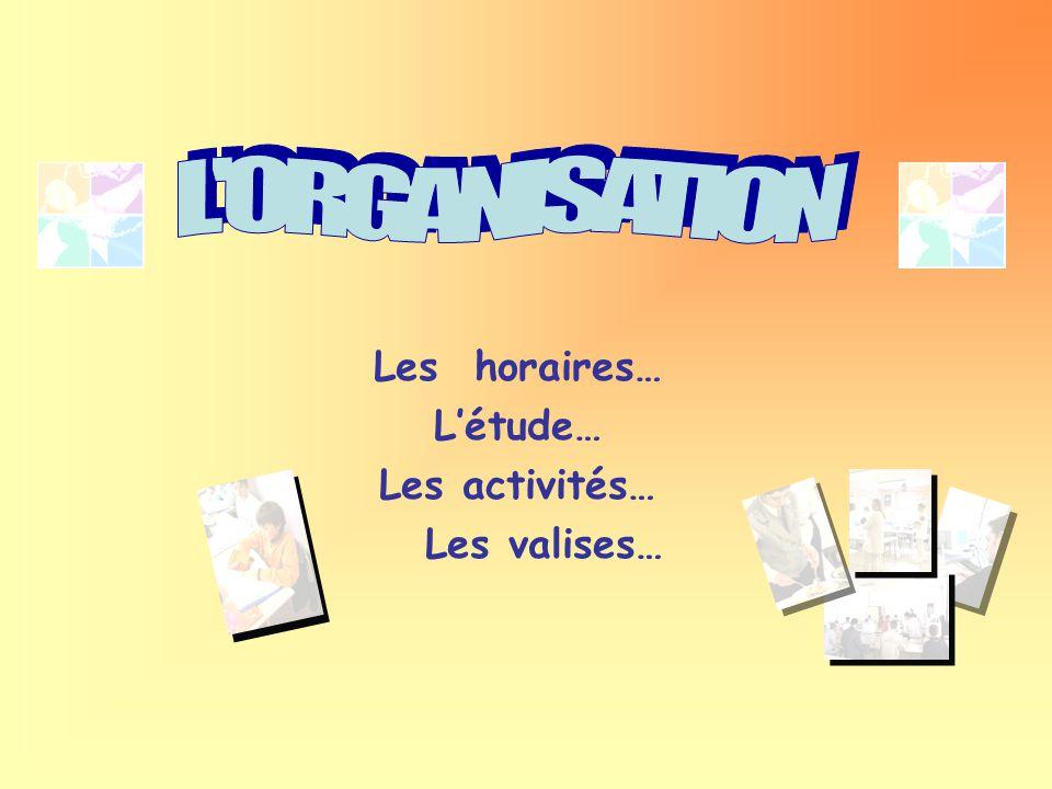 L ORGANISATION Les horaires… L'étude… Les activités… Les valises…