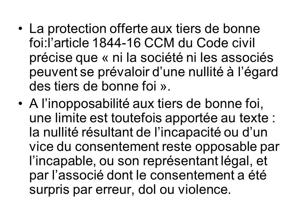 La protection offerte aux tiers de bonne foi:l'article 1844-16 CCM du Code civil précise que « ni la société ni les associés peuvent se prévaloir d'une nullité à l'égard des tiers de bonne foi ».