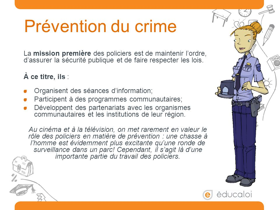 Prévention du crime La mission première des policiers est de maintenir l'ordre, d'assurer la sécurité publique et de faire respecter les lois.