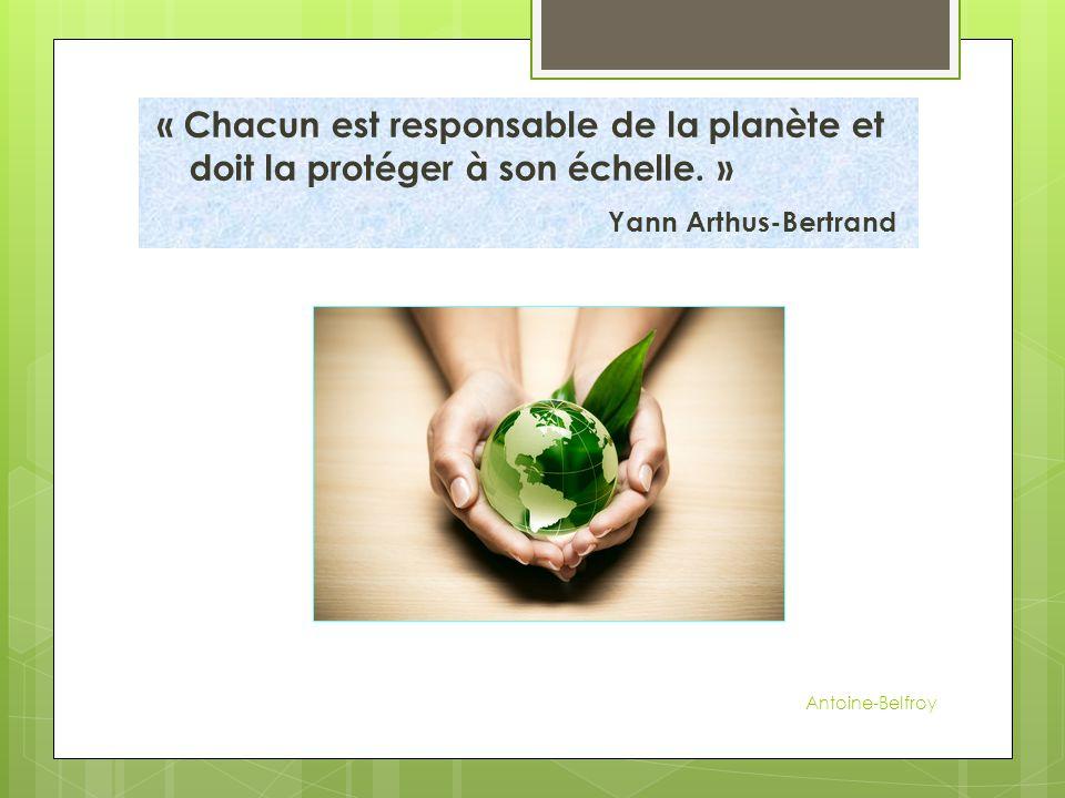 « Chacun est responsable de la planète et doit la protéger à son échelle. » Yann Arthus-Bertrand