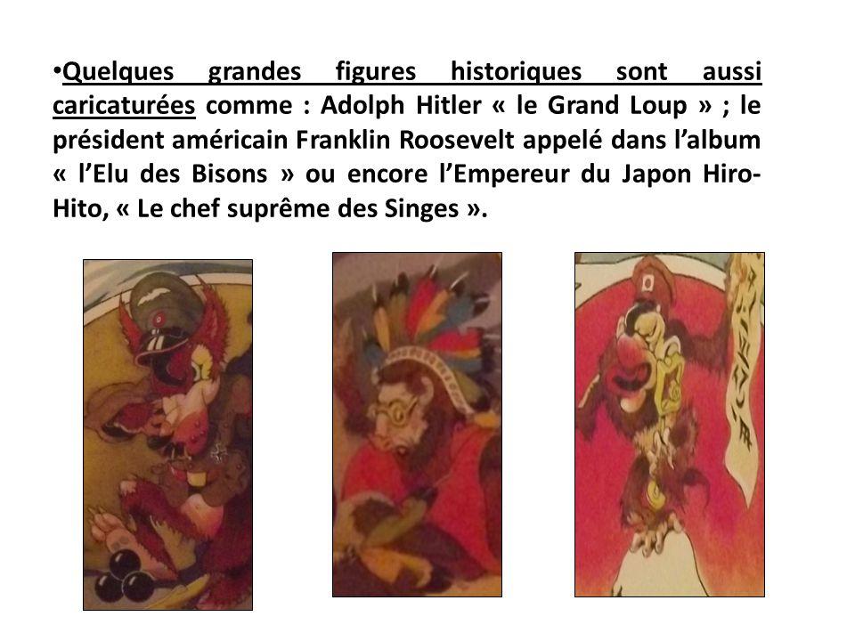 Quelques grandes figures historiques sont aussi caricaturées comme : Adolph Hitler « le Grand Loup » ; le président américain Franklin Roosevelt appelé dans l'album « l'Elu des Bisons » ou encore l'Empereur du Japon Hiro-Hito, « Le chef suprême des Singes ».