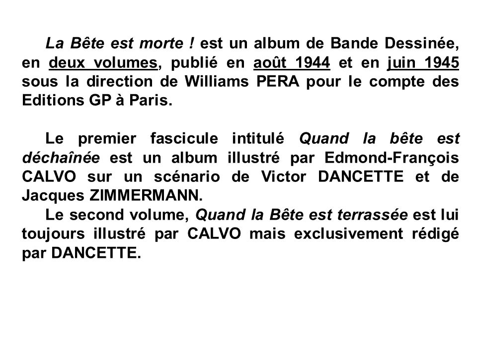 La Bête est morte ! est un album de Bande Dessinée, en deux volumes, publié en août 1944 et en juin 1945 sous la direction de Williams PERA pour le compte des Editions GP à Paris.