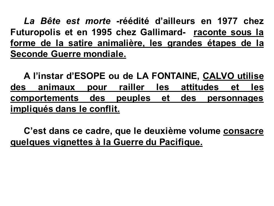 La Bête est morte -réédité d'ailleurs en 1977 chez Futuropolis et en 1995 chez Gallimard- raconte sous la forme de la satire animalière, les grandes étapes de la Seconde Guerre mondiale.