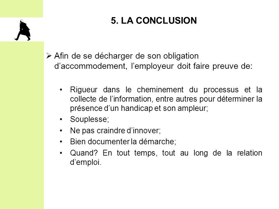 5. LA CONCLUSION Afin de se décharger de son obligation d'accommodement, l'employeur doit faire preuve de: