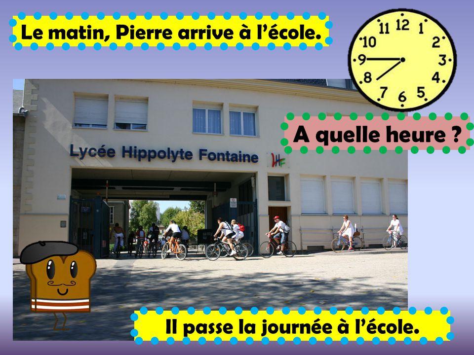 A quelle heure Le matin, Pierre arrive à l'école.