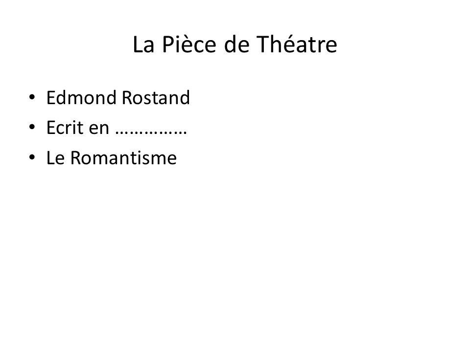 La Pièce de Théatre Edmond Rostand Ecrit en …………… Le Romantisme