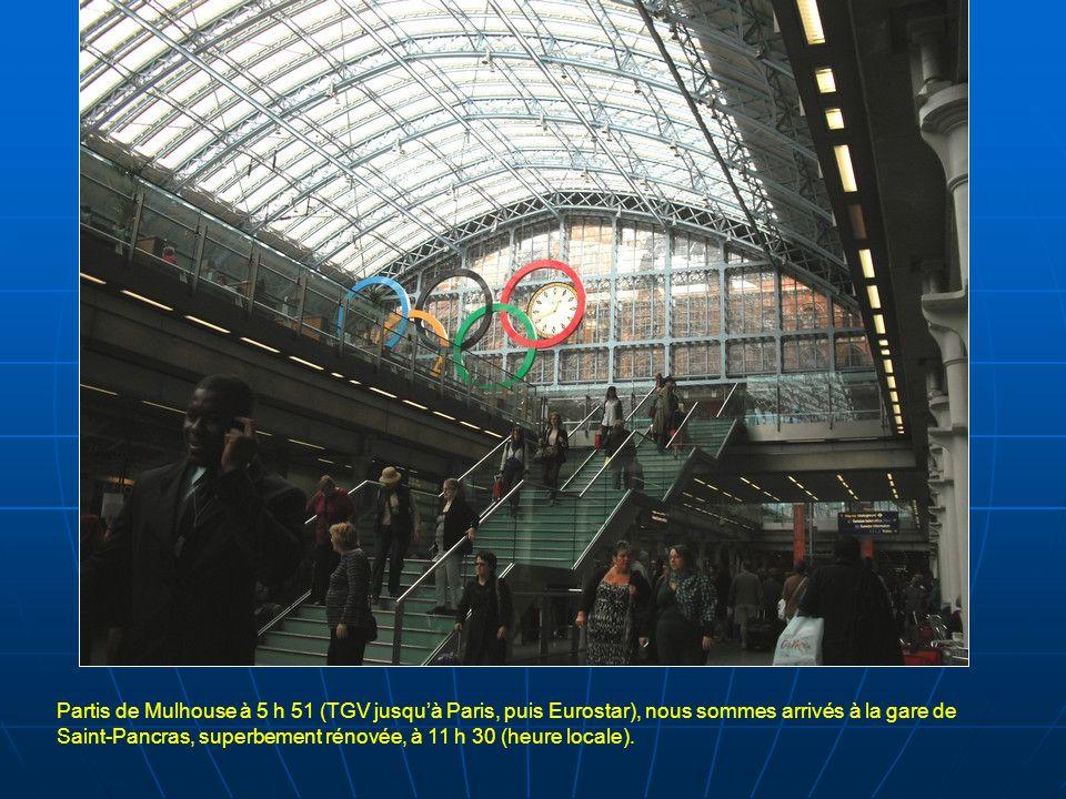 Partis de Mulhouse à 5 h 51 (TGV jusqu'à Paris, puis Eurostar), nous sommes arrivés à la gare de Saint-Pancras, superbement rénovée, à 11 h 30 (heure locale).