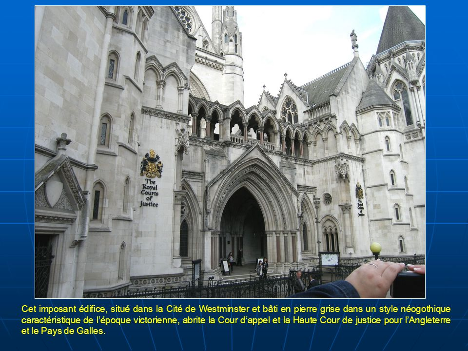 Cet imposant édifice, situé dans la Cité de Westminster et bâti en pierre grise dans un style néogothique caractéristique de l'époque victorienne, abrite la Cour d'appel et la Haute Cour de justice pour l'Angleterre et le Pays de Galles.