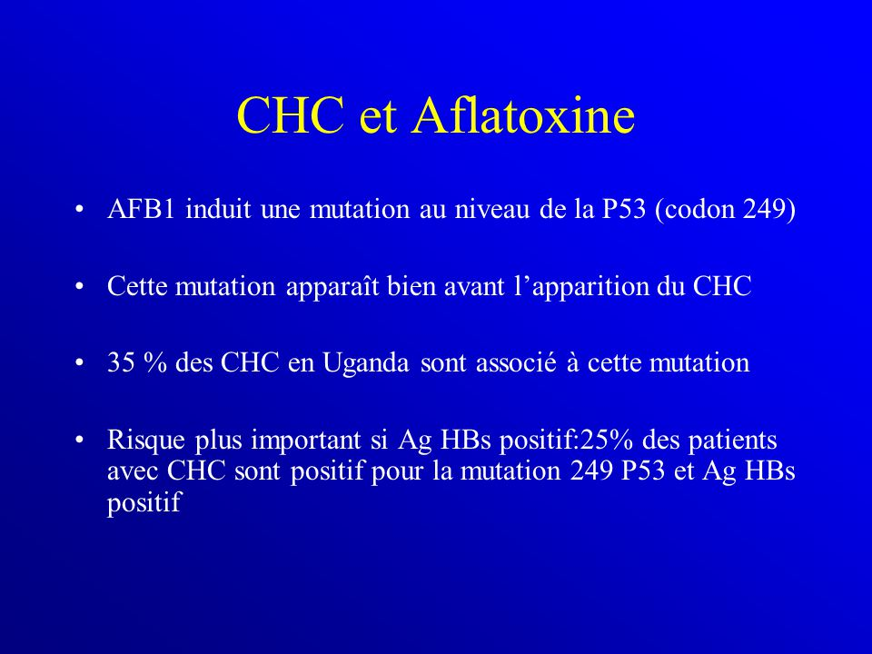 CHC et Aflatoxine AFB1 induit une mutation au niveau de la P53 (codon 249) Cette mutation apparaît bien avant l'apparition du CHC.