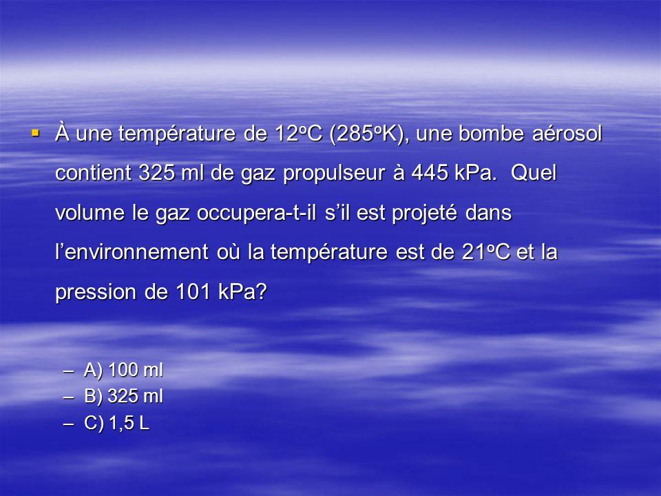 À une température de 12oC (285oK), une bombe aérosol contient 325 ml de gaz propulseur à 445 kPa. Quel volume le gaz occupera-t-il s'il est projeté dans l'environnement où la température est de 21oC et la pression de 101 kPa