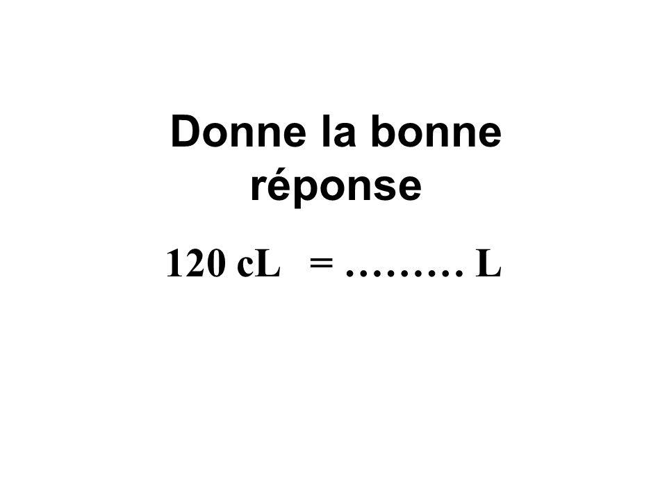 Donne la bonne réponse 120 cL = ……… L