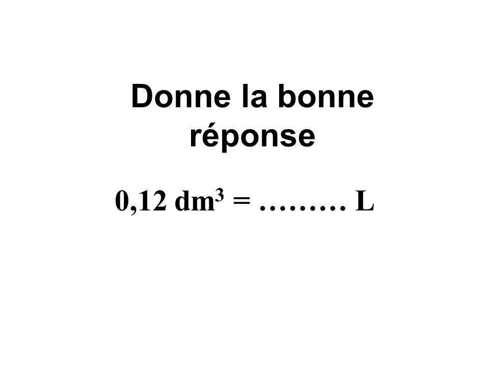 Donne la bonne réponse 0,12 dm3 = ……… L