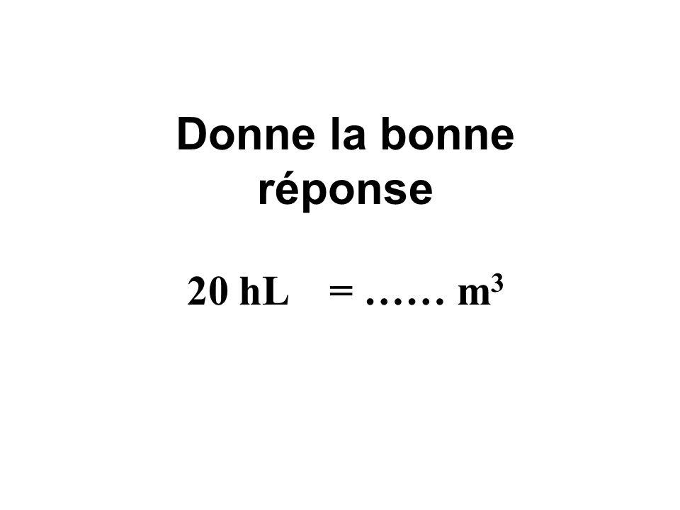 Donne la bonne réponse 20 hL = …… m3