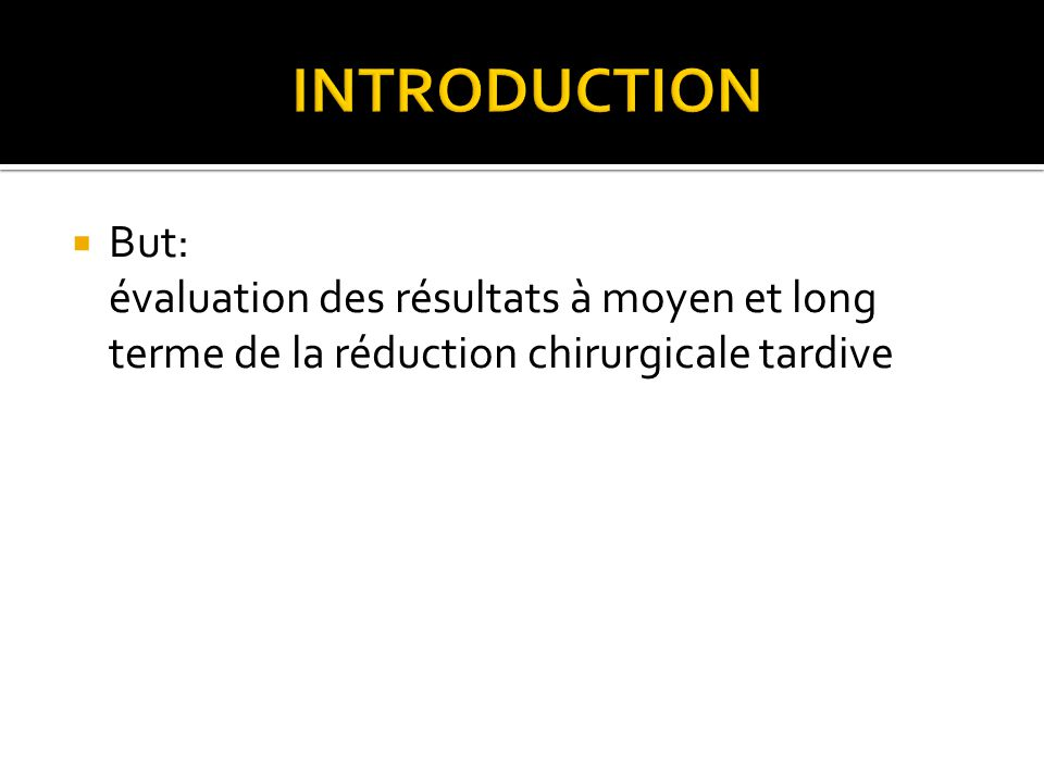 INTRODUCTION But: évaluation des résultats à moyen et long terme de la réduction chirurgicale tardive.