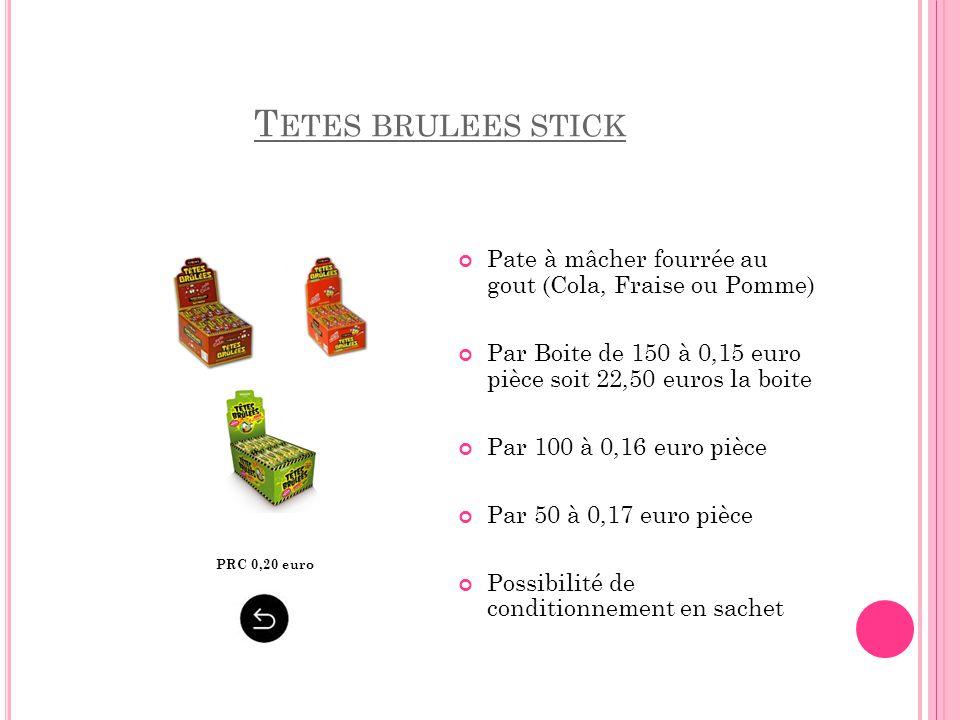 Tetes brulees stick Pate à mâcher fourrée au gout (Cola, Fraise ou Pomme) Par Boite de 150 à 0,15 euro pièce soit 22,50 euros la boite.