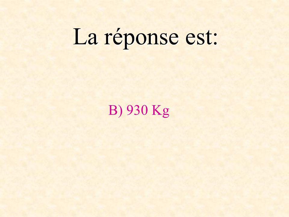 La réponse est: B) 930 Kg