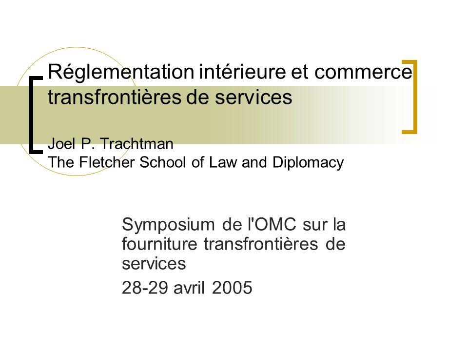 Réglementation intérieure et commerce transfrontières de services Joel P. Trachtman The Fletcher School of Law and Diplomacy