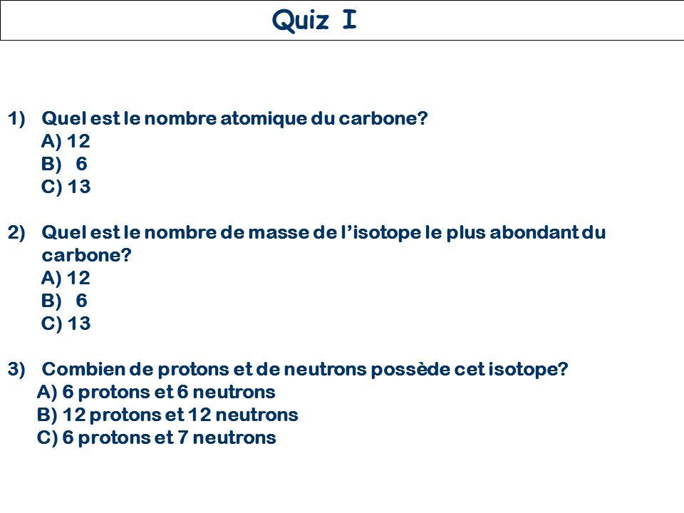 Quiz I Quel est le nombre atomique du carbone A) 12 B) 6 C) 13