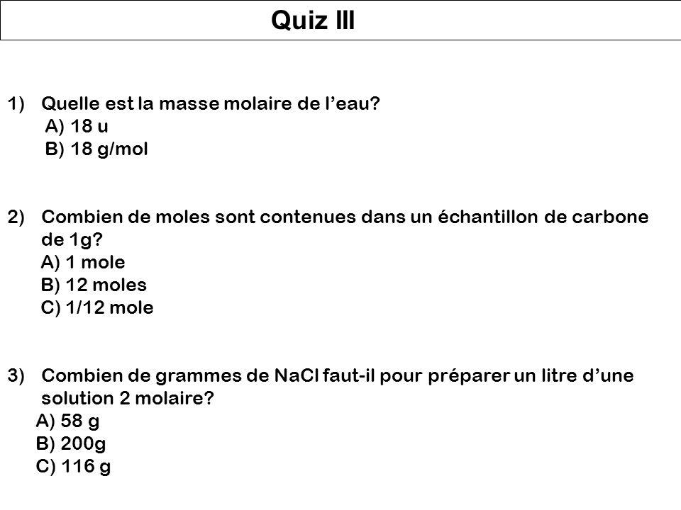 Quiz III Quelle est la masse molaire de l'eau A) 18 u B) 18 g/mol