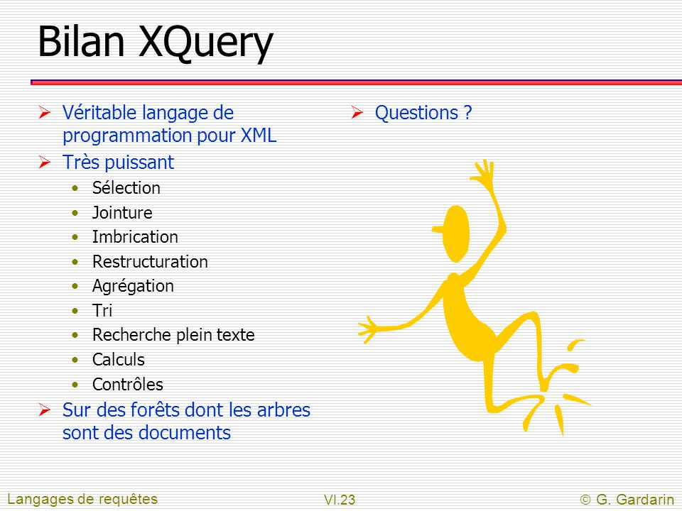 Bilan XQuery Véritable langage de programmation pour XML Très puissant