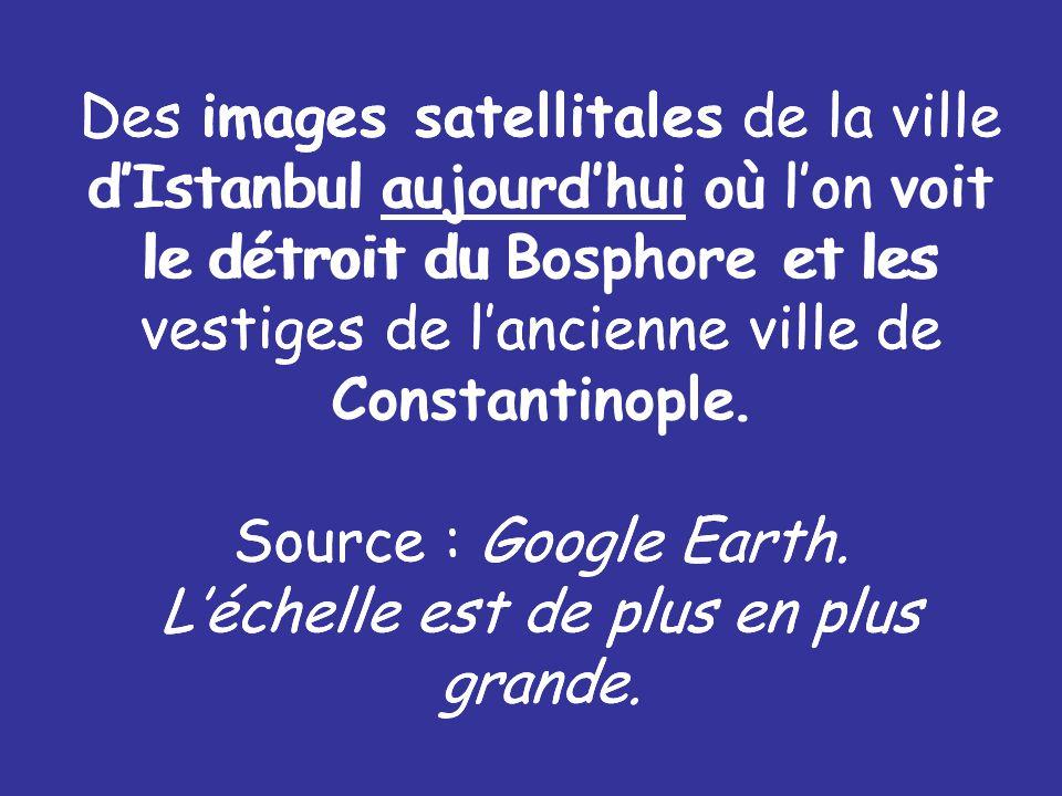 Des images satellitales de la ville d'Istanbul aujourd'hui où l'on voit le détroit du Bosphore et les vestiges de l'ancienne ville de Constantinople. Source : Google Earth. L'échelle est de plus en plus grande.