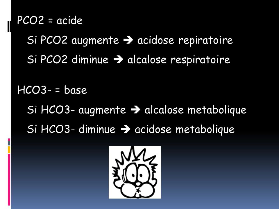 PCO2 = acide Si PCO2 augmente  acidose repiratoire. Si PCO2 diminue  alcalose respiratoire. HCO3- = base.