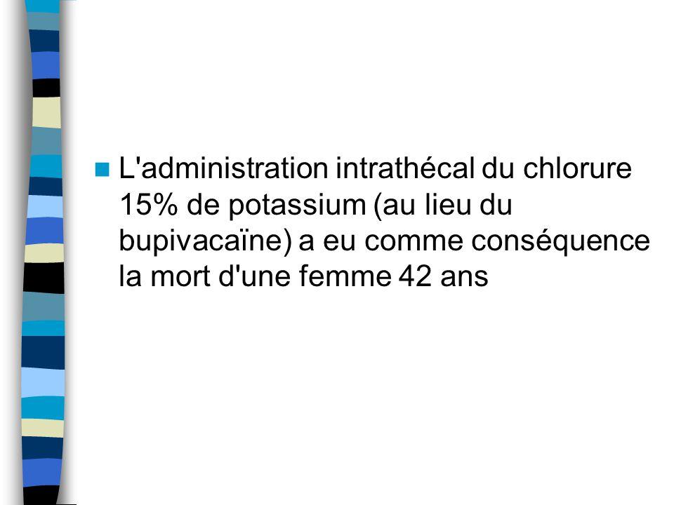 L administration intrathécal du chlorure 15% de potassium (au lieu du bupivacaïne) a eu comme conséquence la mort d une femme 42 ans