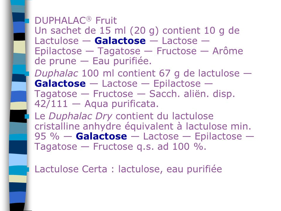 DUPHALAC® Fruit Un sachet de 15 ml (20 g) contient 10 g de Lactulose — Galactose — Lactose — Epilactose — Tagatose — Fructose — Arôme de prune — Eau purifiée.