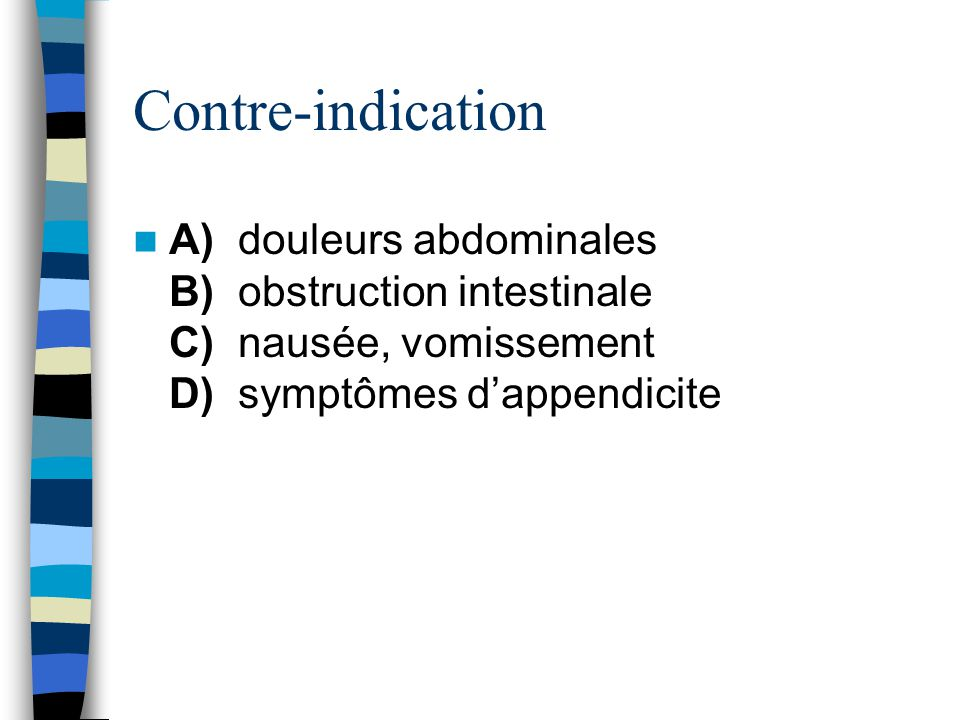 Contre-indication A) douleurs abdominales B) obstruction intestinale C) nausée, vomissement D) symptômes d'appendicite.