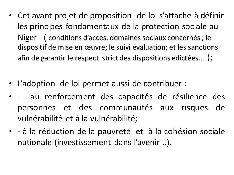 Cet avant projet de proposition de loi s'attache à définir les principes fondamentaux de la protection sociale au Niger ( conditions d'accès, domaines sociaux concernés ; le dispositif de mise en œuvre; le suivi évaluation; et les sanctions afin de garantir le respect strict des dispositions édictées…. );