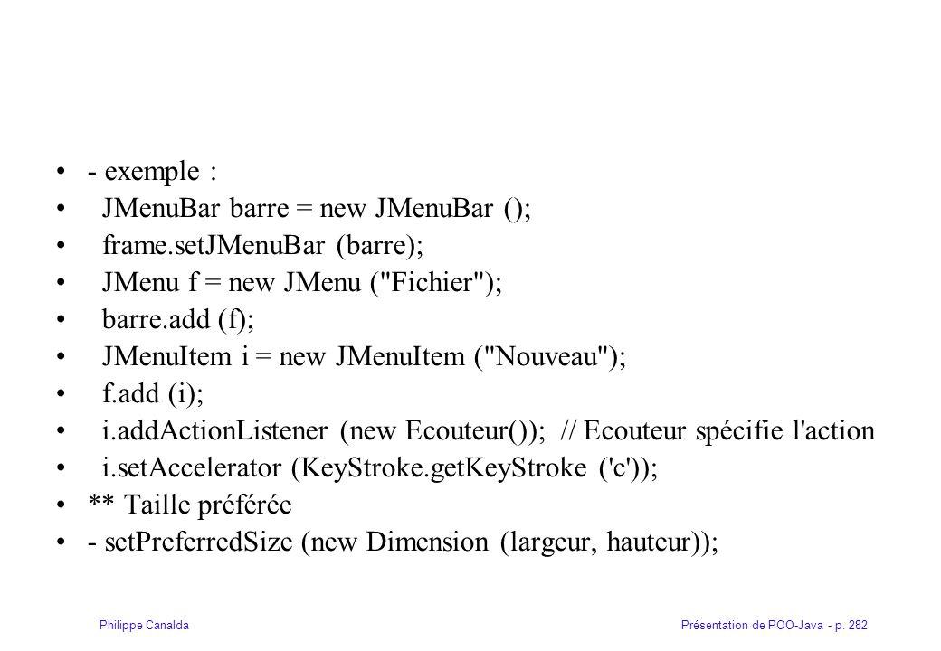 - exemple : JMenuBar barre = new JMenuBar (); frame.setJMenuBar (barre); JMenu f = new JMenu ( Fichier );
