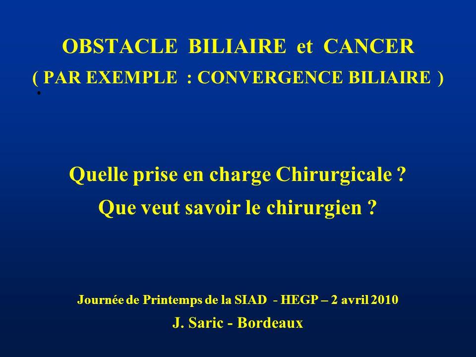 OBSTACLE BILIAIRE et CANCER ( PAR EXEMPLE : CONVERGENCE BILIAIRE ) Quelle prise en charge Chirurgicale .