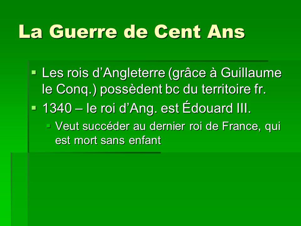 La Guerre de Cent Ans Les rois d'Angleterre (grâce à Guillaume le Conq.) possèdent bc du territoire fr.