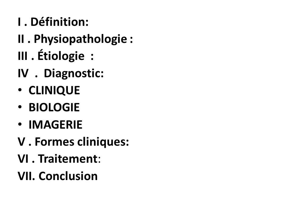 I . Définition: II . Physiopathologie : III . Étiologie : IV . Diagnostic: CLINIQUE. BIOLOGIE.