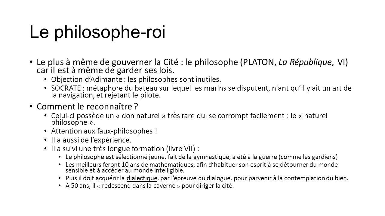 Le philosophe-roi Le plus à même de gouverner la Cité : le philosophe (PLATON, La République, VI) car il est à même de garder ses lois.