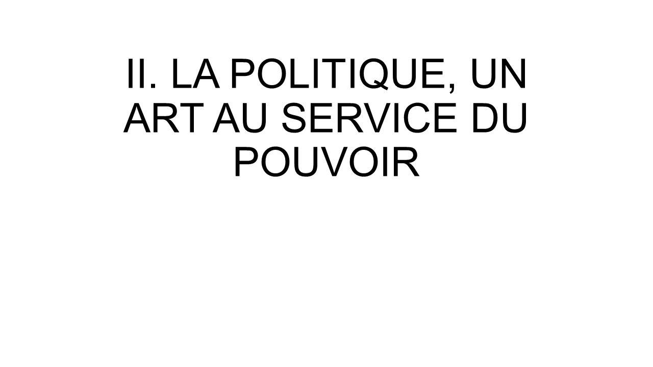 II. LA POLITIQUE, UN ART AU SERVICE DU POUVOIR