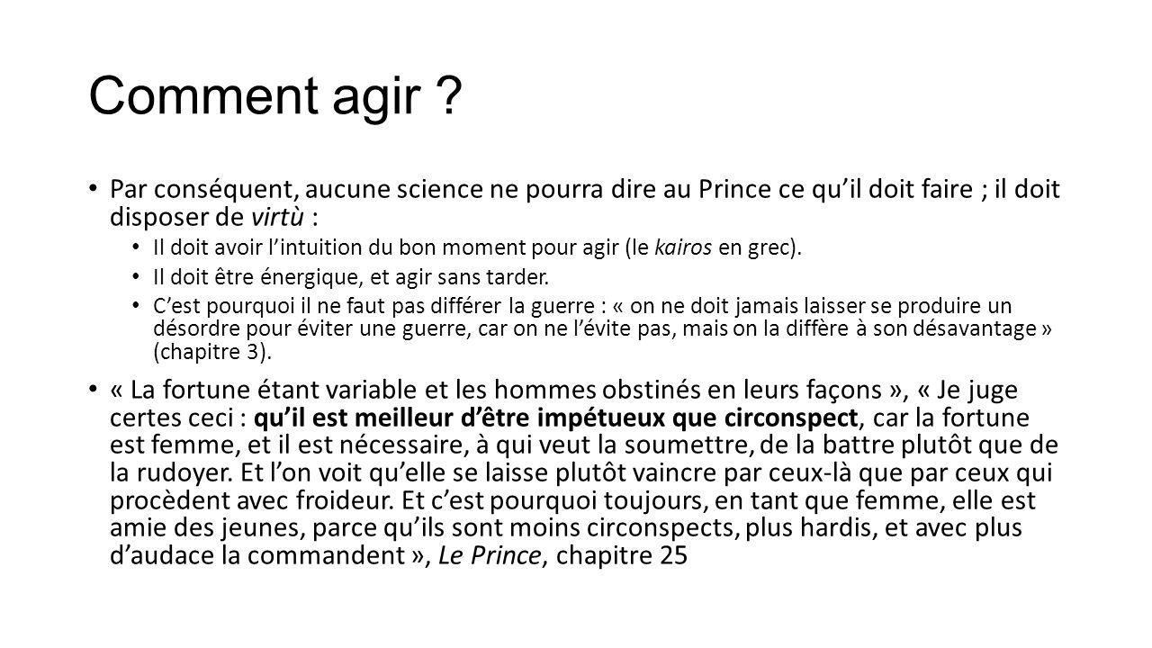 Comment agir Par conséquent, aucune science ne pourra dire au Prince ce qu'il doit faire ; il doit disposer de virtù :