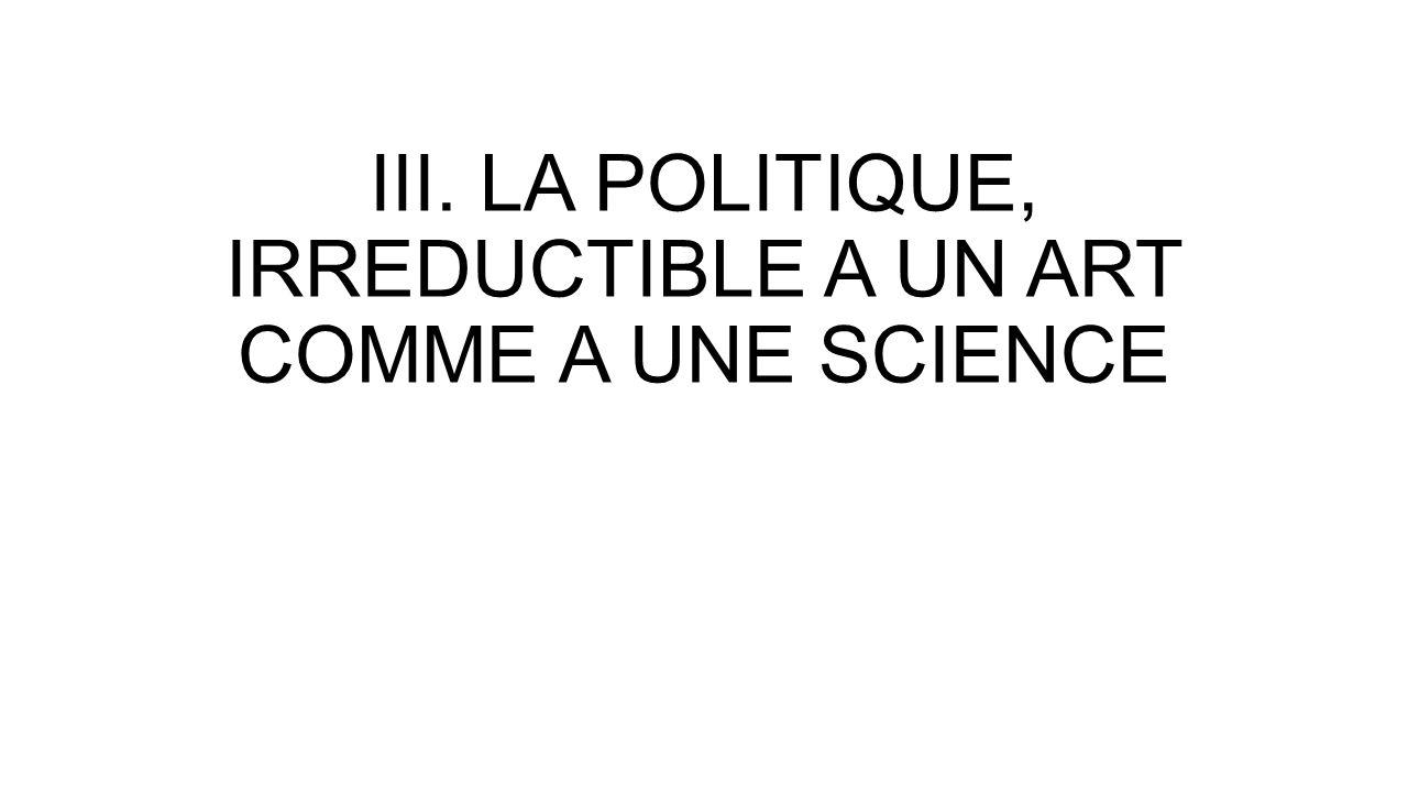 III. LA POLITIQUE, IRREDUCTIBLE A UN ART COMME A UNE SCIENCE