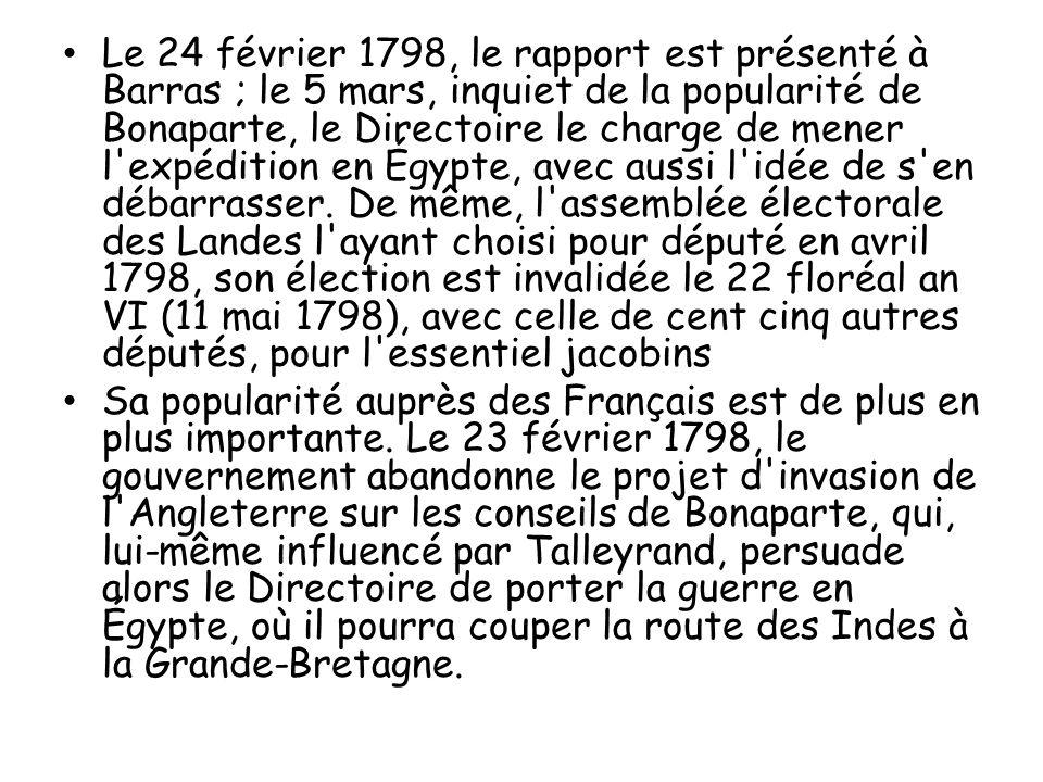 Le 24 février 1798, le rapport est présenté à Barras ; le 5 mars, inquiet de la popularité de Bonaparte, le Directoire le charge de mener l expédition en Égypte, avec aussi l idée de s en débarrasser. De même, l assemblée électorale des Landes l ayant choisi pour député en avril 1798, son élection est invalidée le 22 floréal an VI (11 mai 1798), avec celle de cent cinq autres députés, pour l essentiel jacobins